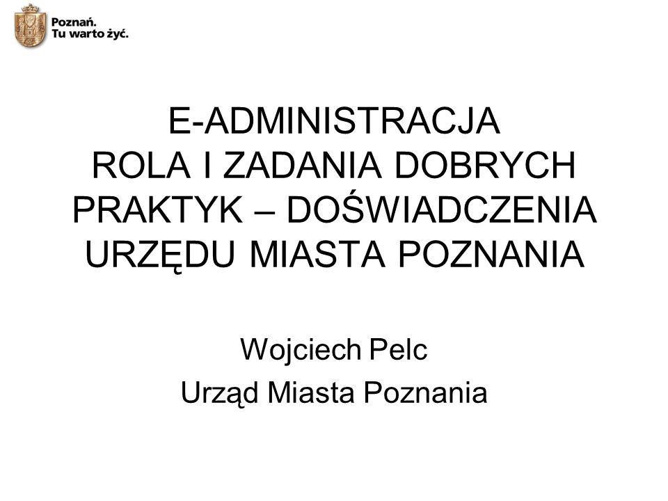 E-ADMINISTRACJA ROLA I ZADANIA DOBRYCH PRAKTYK – DOŚWIADCZENIA URZĘDU MIASTA POZNANIA Wojciech Pelc Urząd Miasta Poznania