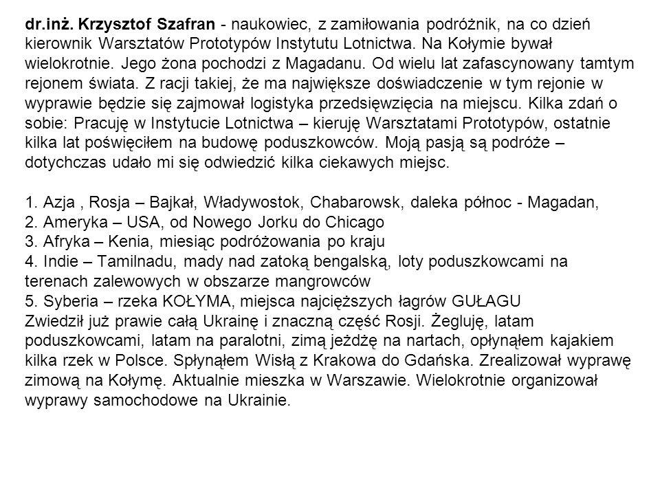 dr.inż. Krzysztof Szafran - naukowiec, z zamiłowania podróżnik, na co dzień kierownik Warsztatów Prototypów Instytutu Lotnictwa. Na Kołymie bywał wiel