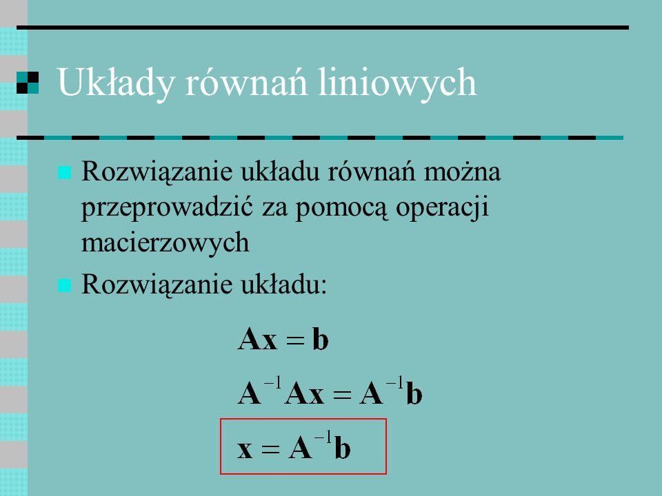 Układy równań liniowych Rozwiązanie układu równań można przeprowadzić za pomocą operacji macierzowych Rozwiązanie układu: