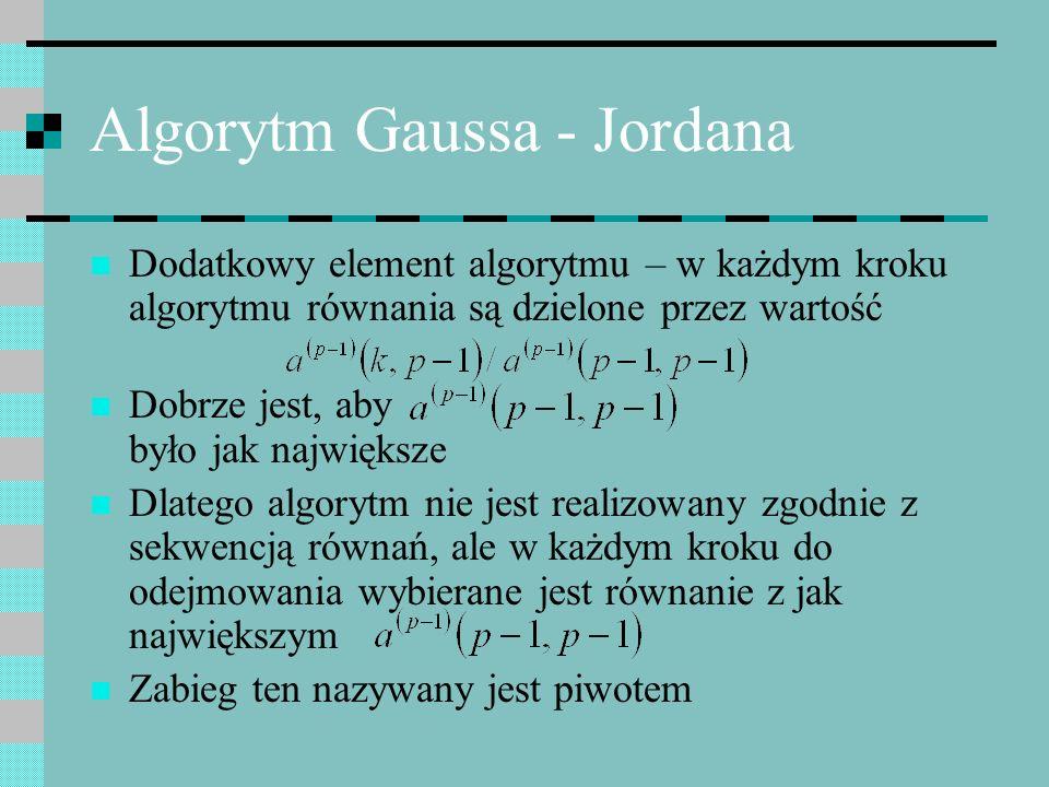 Algorytm Gaussa - Jordana Dodatkowy element algorytmu – w każdym kroku algorytmu równania są dzielone przez wartość Dobrze jest, aby było jak najwięks