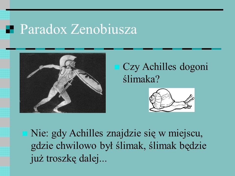 Paradox Zenobiusza Czy Achilles dogoni ślimaka? Nie: gdy Achilles znajdzie się w miejscu, gdzie chwilowo był ślimak, ślimak będzie już troszkę dalej..