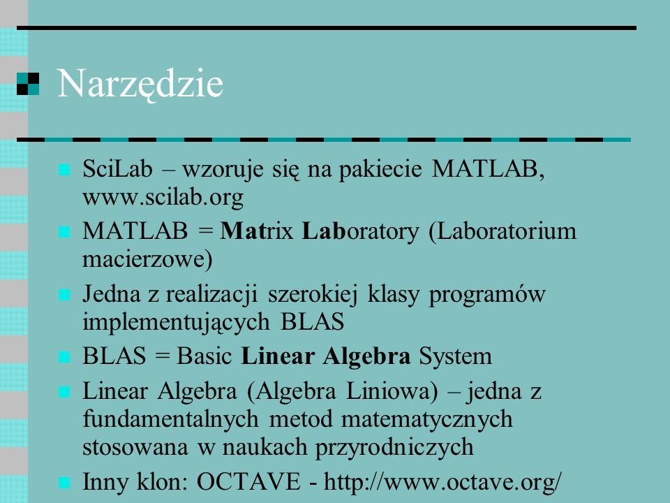 Narzędzie SciLab – wzoruje się na pakiecie MATLAB, www.scilab.org MATLAB = Matrix Laboratory (Laboratorium macierzowe) Jedna z realizacji szerokiej kl