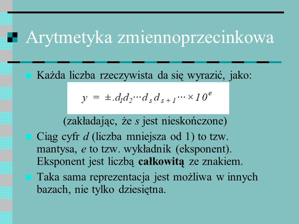 Arytmetyka zmiennoprzecinkowa Każda liczba rzeczywista da się wyrazić, jako: (zakładając, że s jest nieskończone) Ciąg cyfr d (liczba mniejsza od 1) t