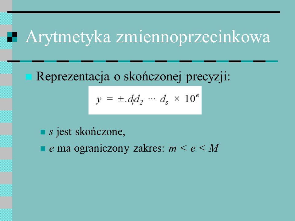 Arytmetyka zmiennoprzecinkowa Reprezentacja o skończonej precyzji: s jest skończone, e ma ograniczony zakres: m < e < M