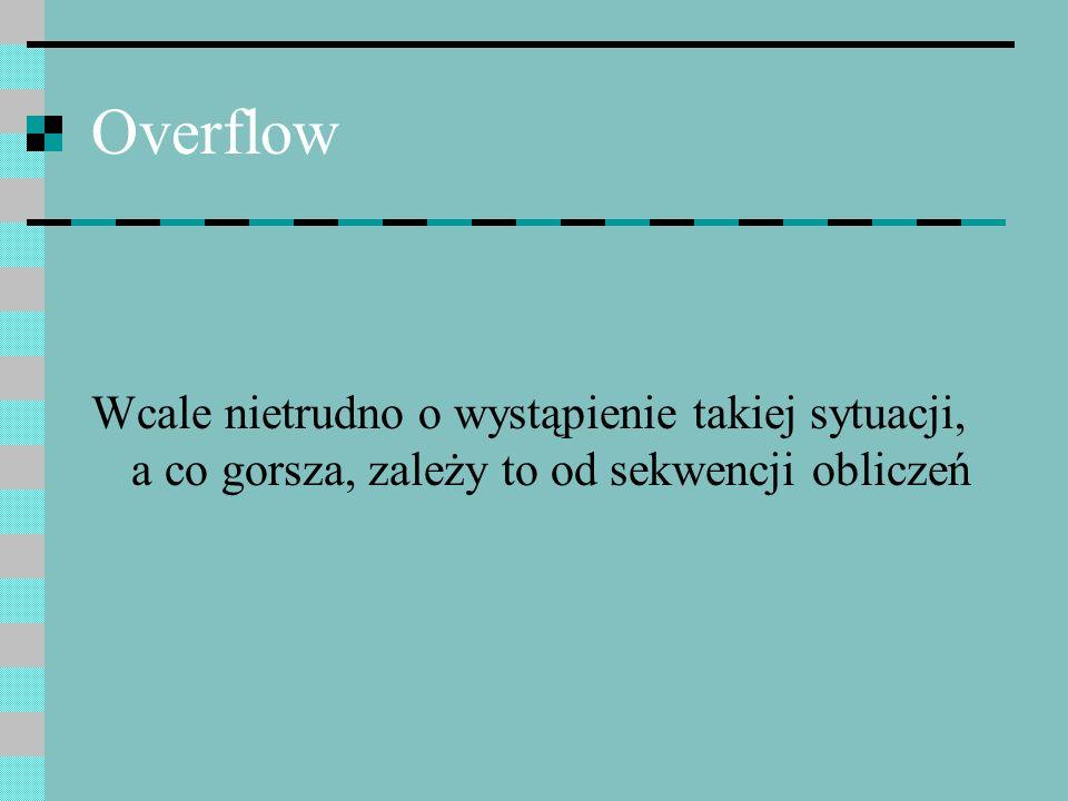Overflow Wcale nietrudno o wystąpienie takiej sytuacji, a co gorsza, zależy to od sekwencji obliczeń