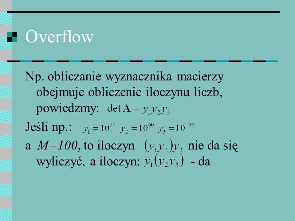 Overflow Np. obliczanie wyznacznika macierzy obejmuje obliczenie iloczynu liczb, powiedzmy: Jeśli np.: a M=100, to iloczyn nie da się wyliczyć, a iloc