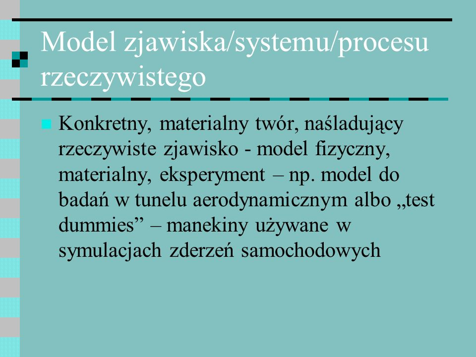 Model zjawiska/systemu/procesu rzeczywistego Abstrakcyjny opis zjawiska rzeczywistego, wyrażony w jakimś formalnym systemie, najczęściej za pomocą aparatu matematycznego, ale niekoniecznie (np.