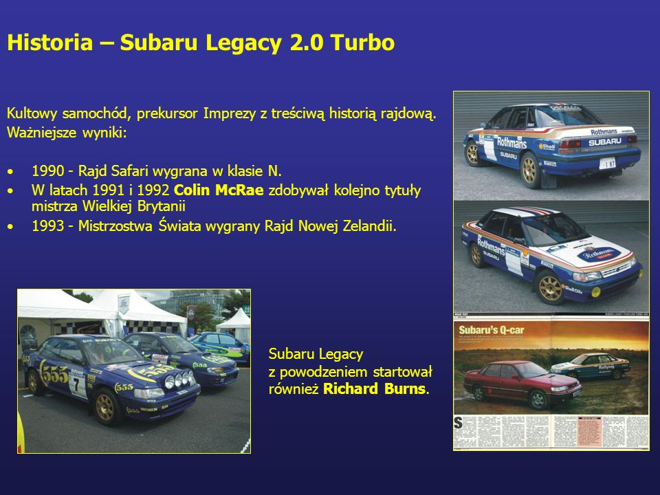 Historia – Subaru Legacy 2.0 Turbo Kultowy samochód, prekursor Imprezy z treściwą historią rajdową. Ważniejsze wyniki: 1990 - Rajd Safari wygrana w kl