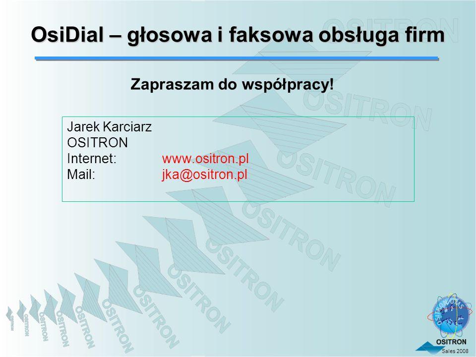 Sales 2008 OsiDial – głosowa i faksowa obsługa firm Zapraszam do współpracy! Jarek Karciarz OSITRON Internet:www.ositron.pl Mail: jka@ositron.pl
