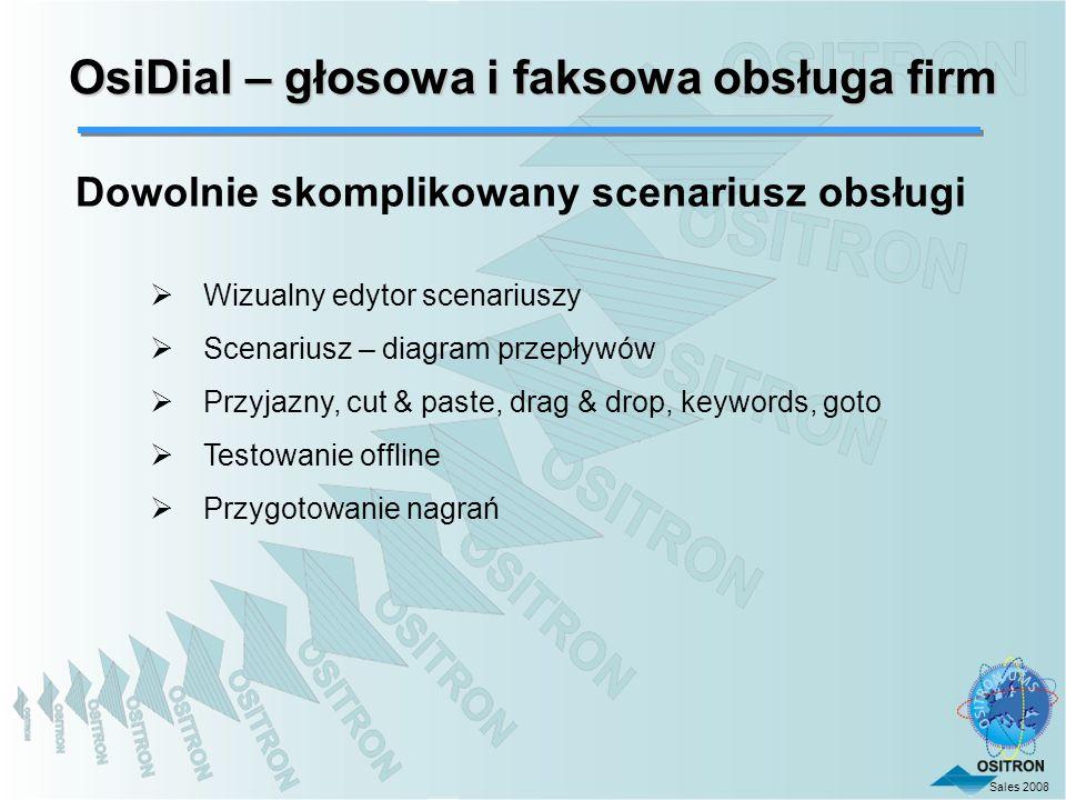Sales 2008 OsiDial – głosowa i faksowa obsługa firm Dowolnie skomplikowany scenariusz obsługi Wizualny edytor scenariuszy Scenariusz – diagram przepły