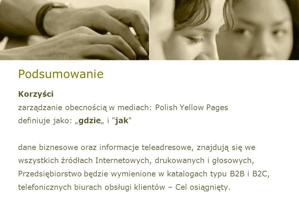 Podsumowanie Korzyści zarządzanie obecnością w mediach: Polish Yellow Pages definiuje jako: gdzie i jak dane biznesowe oraz informacje teleadresowe, znajdują się we wszystkich źródłach Internetowych, drukowanych i głosowych, Przedsiębiorstwo będzie wymienione w katalogach typu B2B i B2C, telefonicznych biurach obsługi klientów – Cel osiągnięty.