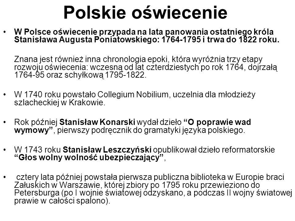 Polskie oświecenie W Polsce oświecenie przypada na lata panowania ostatniego króla Stanisława Augusta Poniatowskiego: 1764-1795 i trwa do 1822 roku. Z