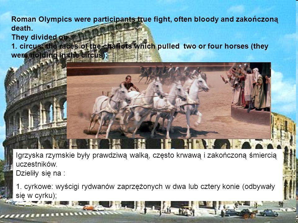 Igrzyska rzymskie były prawdziwą walką, często krwawą i zakończoną śmiercią uczestników. Dzieliły się na : 1. cyrkowe: wyścigi rydwanów zaprzężonych w