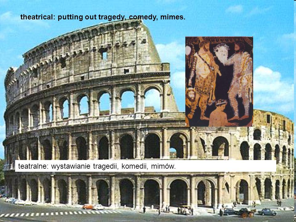 teatralne: wystawianie tragedii, komedii, mimów. theatrical: putting out tragedy, comedy, mimes.