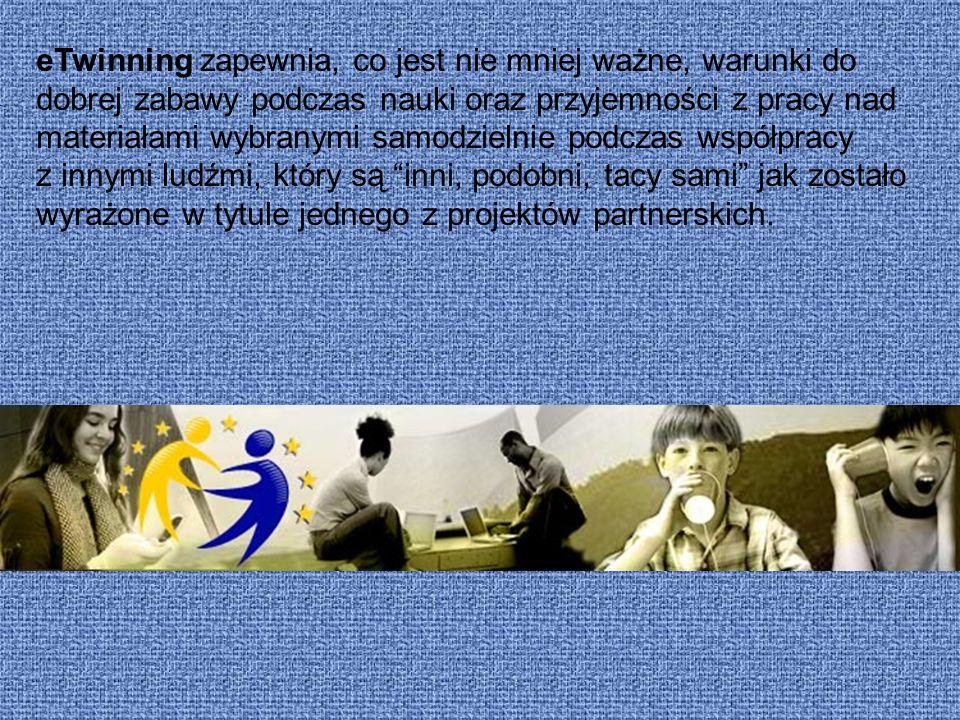 eTwinning zapewnia, co jest nie mniej ważne, warunki do dobrej zabawy podczas nauki oraz przyjemności z pracy nad materiałami wybranymi samodzielnie p