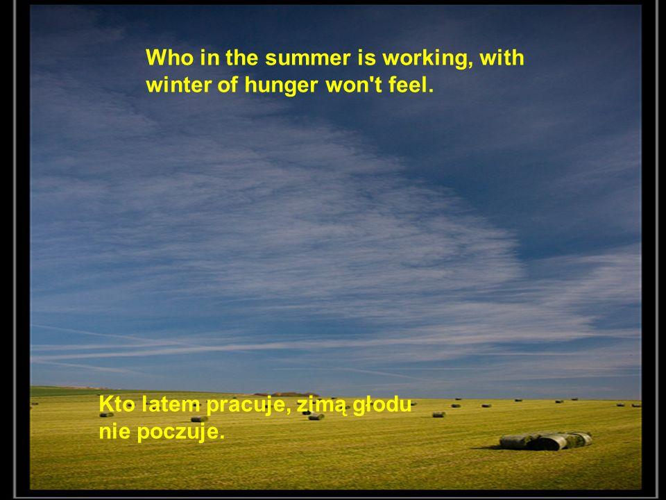 Kto latem pracuje, zimą głodu nie poczuje. Who in the summer is working, with winter of hunger won't feel.