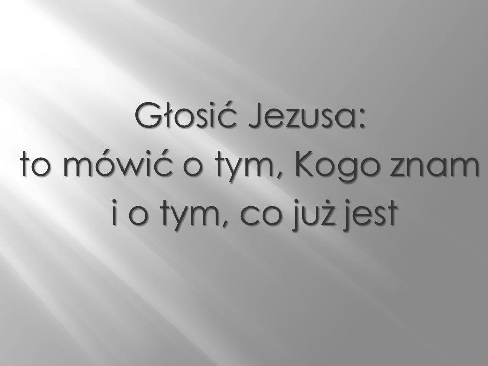 Głosić Jezusa: to mówić o tym, Kogo znam i o tym, co już jest i o tym, co już jest