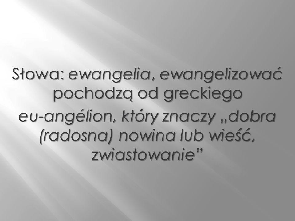 Słowa: ewangelia, ewangelizować pochodzą od greckiego eu-angélion, który znaczy dobra (radosna) nowina lub wieść, zwiastowanie eu-angélion, który znac