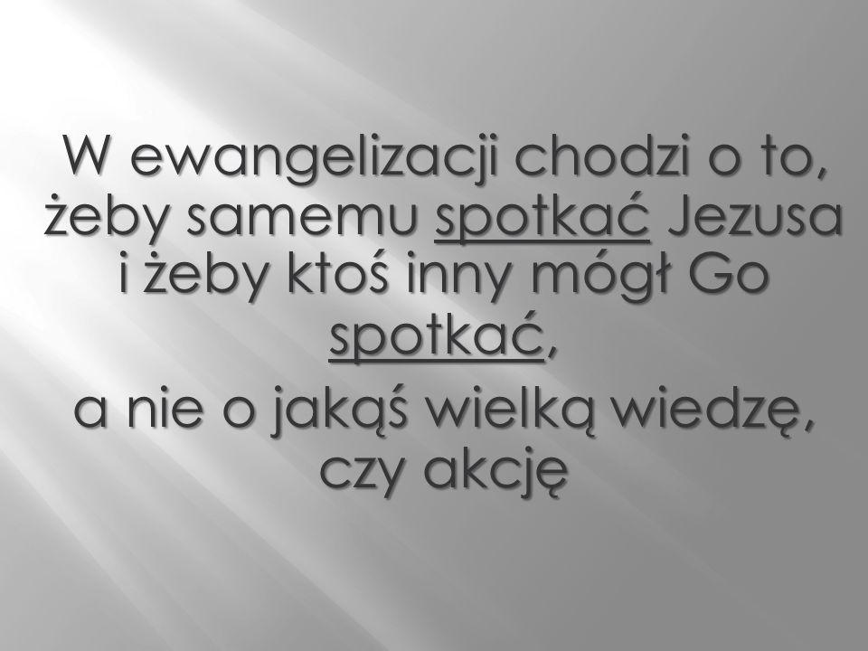 W ewangelizacji chodzi o to, żeby samemu spotkać Jezusa i żeby ktoś inny mógł Go spotkać, a nie o jakąś wielką wiedzę, czy akcję