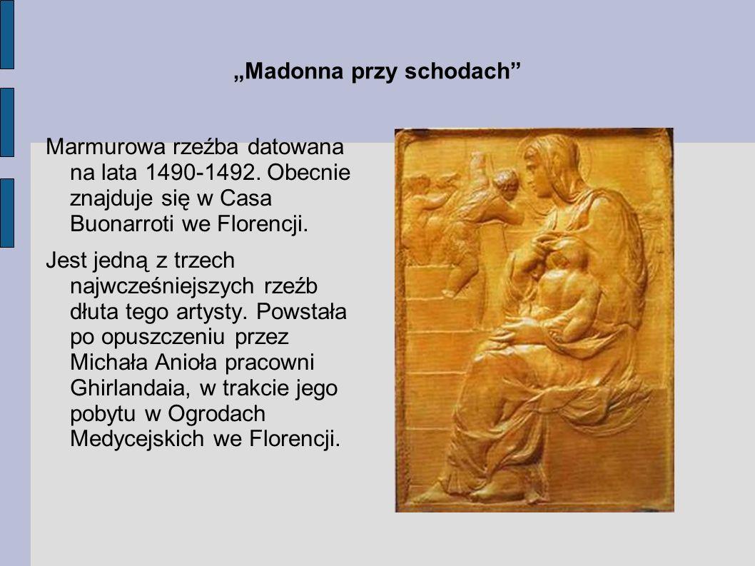 Madonna przy schodach Marmurowa rzeźba datowana na lata 1490-1492. Obecnie znajduje się w Casa Buonarroti we Florencji. Jest jedną z trzech najwcześni