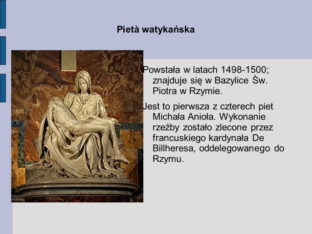 Pietà watykańska Powstała w latach 1498-1500; znajduje się w Bazylice Św. Piotra w Rzymie. Jest to pierwsza z czterech piet Michała Anioła. Wykonanie