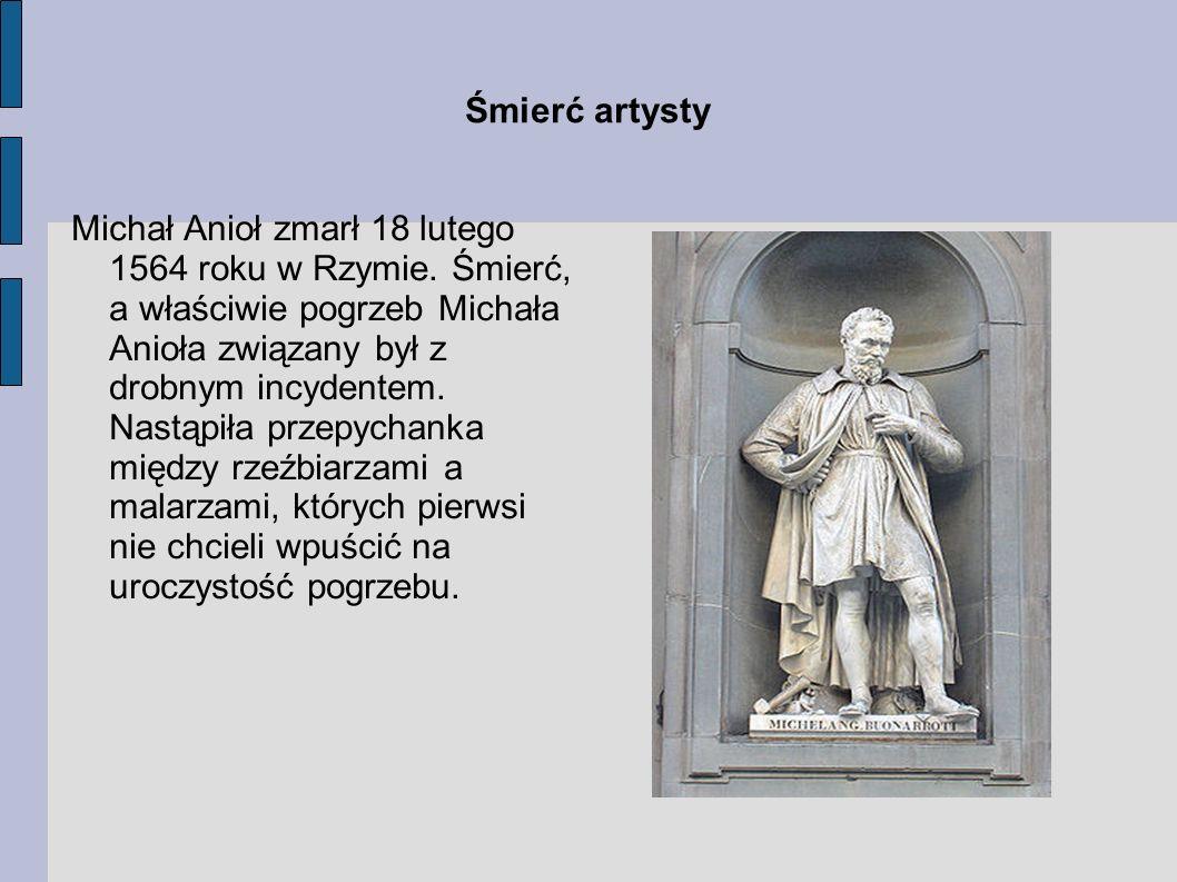Śmierć artysty Michał Anioł zmarł 18 lutego 1564 roku w Rzymie. Śmierć, a właściwie pogrzeb Michała Anioła związany był z drobnym incydentem. Nastąpił