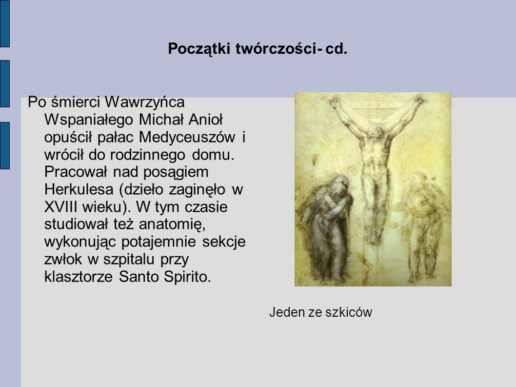 Początki twórczości- cd. Po śmierci Wawrzyńca Wspaniałego Michał Anioł opuścił pałac Medyceuszów i wrócił do rodzinnego domu. Pracował nad posągiem He
