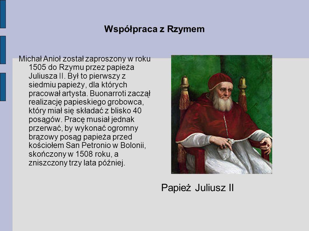 Współpraca z Rzymem Michał Anioł został zaproszony w roku 1505 do Rzymu przez papieża Juliusza II. Był to pierwszy z siedmiu papieży, dla których prac