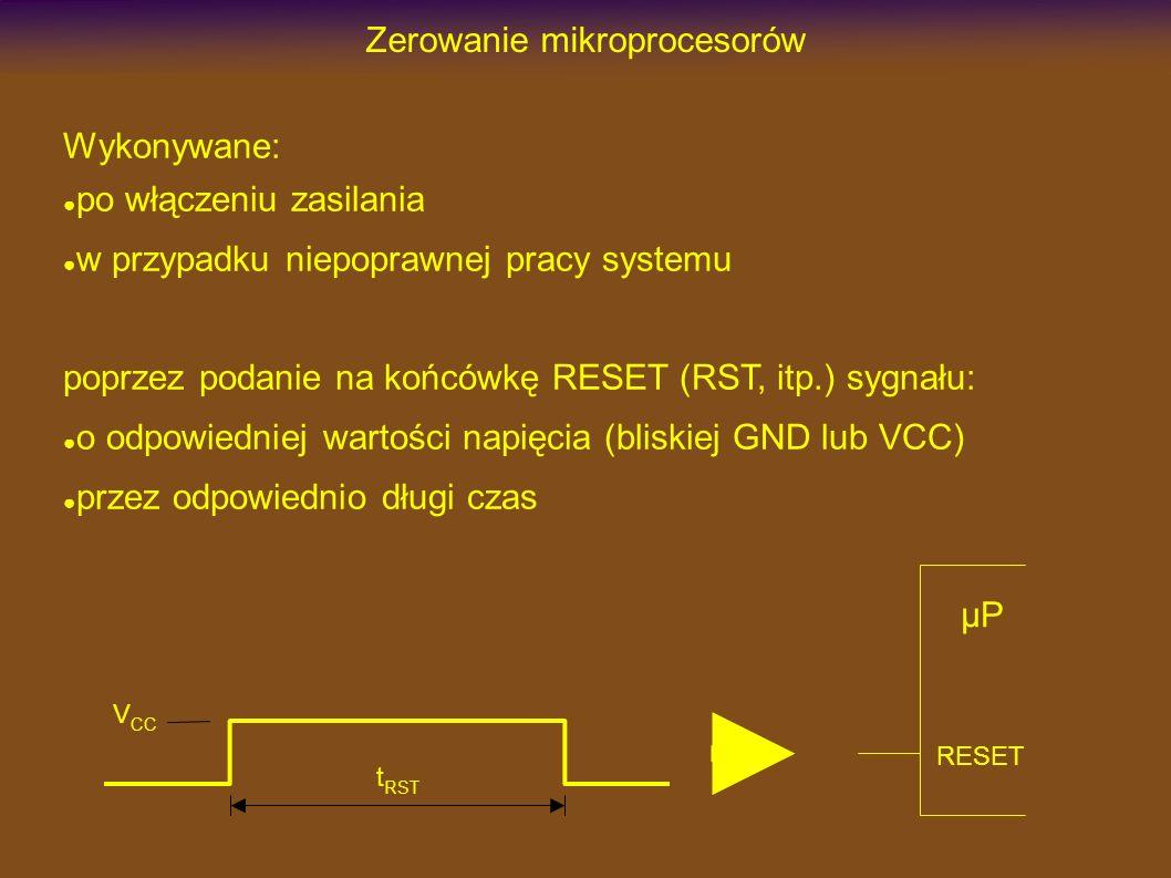 Zerowanie mikroprocesorów Wykonywane: po włączeniu zasilania w przypadku niepoprawnej pracy systemu poprzez podanie na końcówkę RESET (RST, itp.) sygnału: o odpowiedniej wartości napięcia (bliskiej GND lub VCC) przez odpowiednio długi czas t RST V CC RESET µP