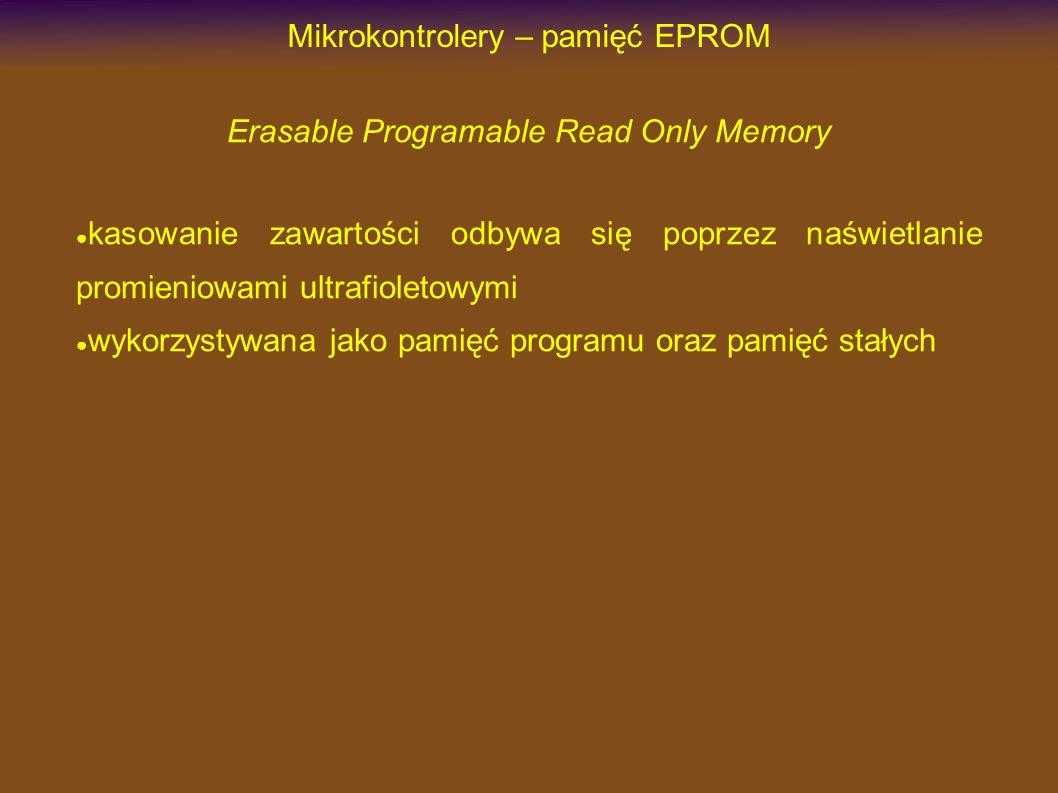Mikrokontrolery – pamięć EPROM Erasable Programable Read Only Memory kasowanie zawartości odbywa się poprzez naświetlanie promieniowami ultrafioletowymi wykorzystywana jako pamięć programu oraz pamięć stałych