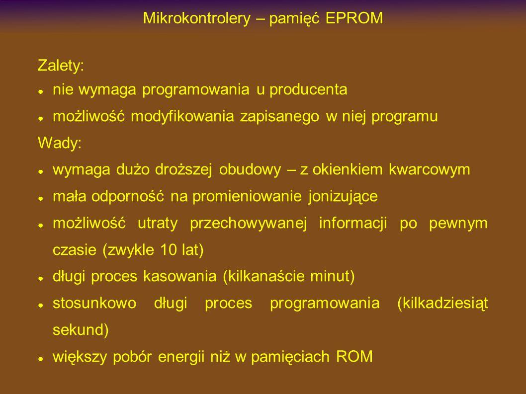 Mikrokontrolery – pamięć EPROM Zalety: nie wymaga programowania u producenta możliwość modyfikowania zapisanego w niej programu Wady: wymaga dużo droższej obudowy – z okienkiem kwarcowym mała odporność na promieniowanie jonizujące możliwość utraty przechowywanej informacji po pewnym czasie (zwykle 10 lat) długi proces kasowania (kilkanaście minut) stosunkowo długi proces programowania (kilkadziesiąt sekund) większy pobór energii niż w pamięciach ROM