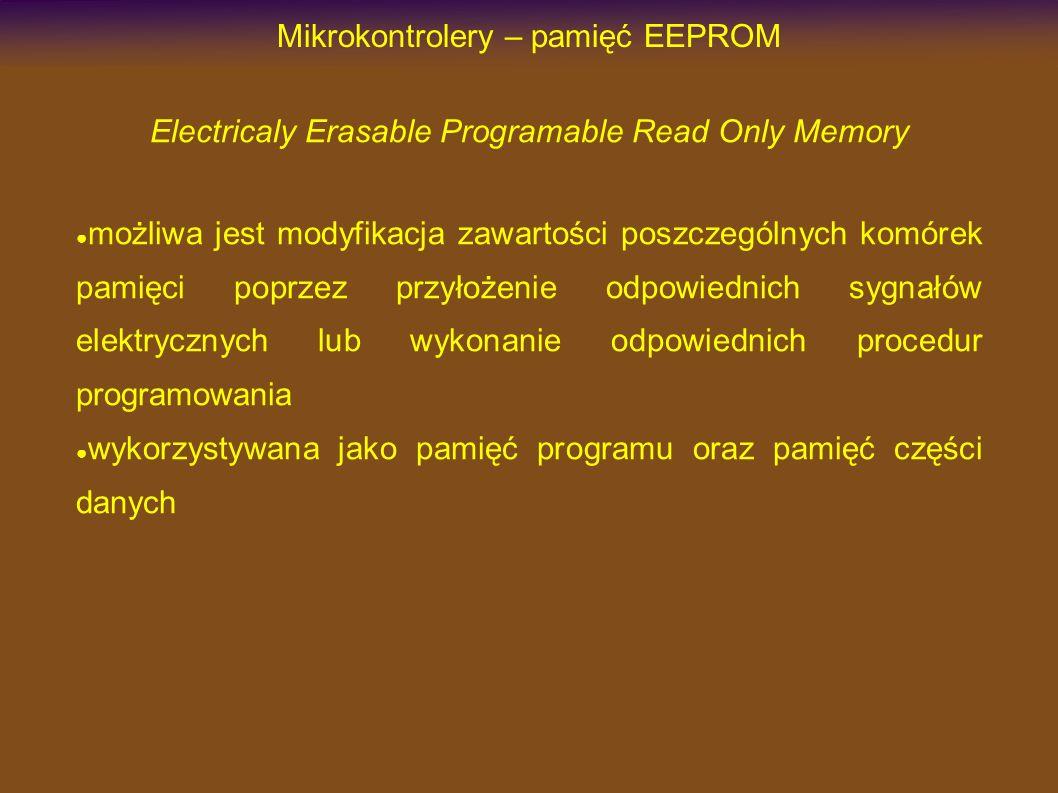 Mikrokontrolery – pamięć EEPROM Electricaly Erasable Programable Read Only Memory możliwa jest modyfikacja zawartości poszczególnych komórek pamięci poprzez przyłożenie odpowiednich sygnałów elektrycznych lub wykonanie odpowiednich procedur programowania wykorzystywana jako pamięć programu oraz pamięć części danych
