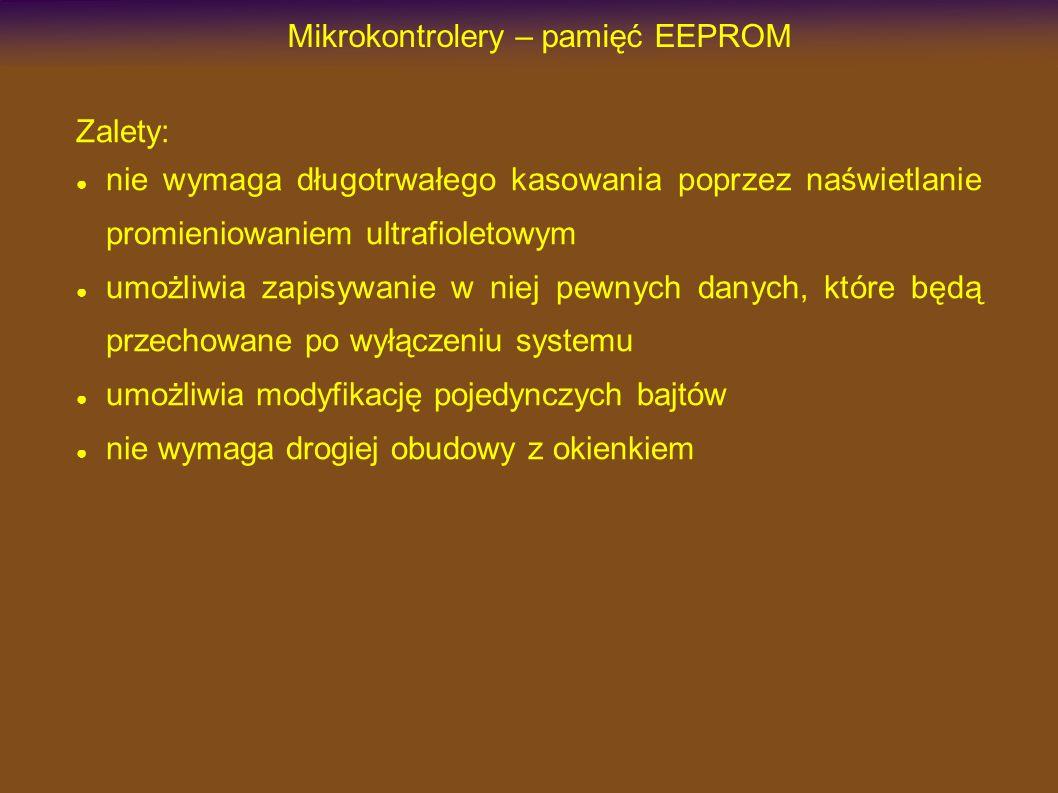 Mikrokontrolery – pamięć EEPROM Zalety: nie wymaga długotrwałego kasowania poprzez naświetlanie promieniowaniem ultrafioletowym umożliwia zapisywanie w niej pewnych danych, które będą przechowane po wyłączeniu systemu umożliwia modyfikację pojedynczych bajtów nie wymaga drogiej obudowy z okienkiem