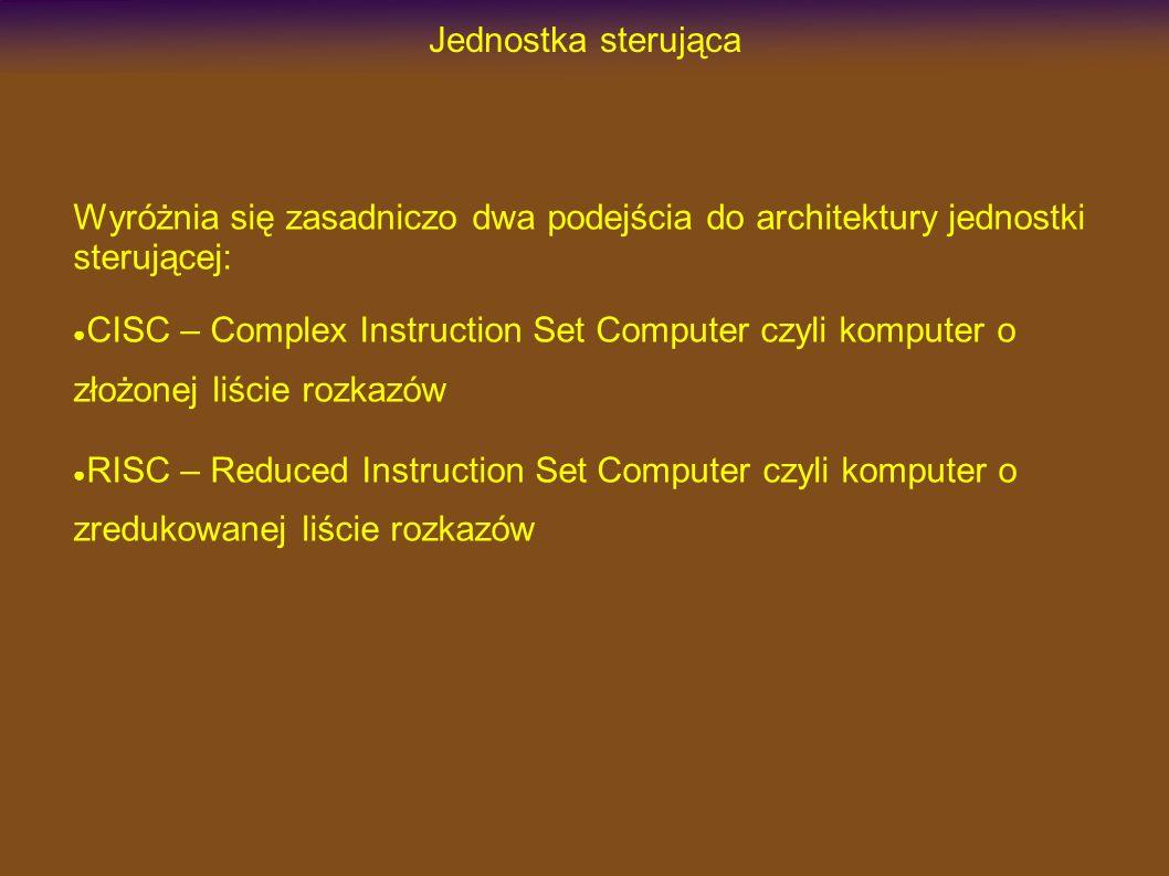 Jednostka sterująca Wyróżnia się zasadniczo dwa podejścia do architektury jednostki sterującej: CISC – Complex Instruction Set Computer czyli komputer o złożonej liście rozkazów RISC – Reduced Instruction Set Computer czyli komputer o zredukowanej liście rozkazów