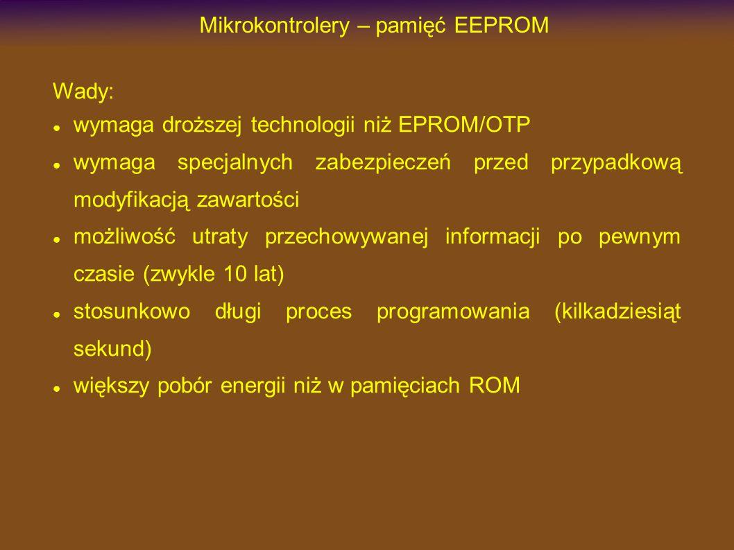 Mikrokontrolery – pamięć EEPROM Wady: wymaga droższej technologii niż EPROM/OTP wymaga specjalnych zabezpieczeń przed przypadkową modyfikacją zawartości możliwość utraty przechowywanej informacji po pewnym czasie (zwykle 10 lat) stosunkowo długi proces programowania (kilkadziesiąt sekund) większy pobór energii niż w pamięciach ROM