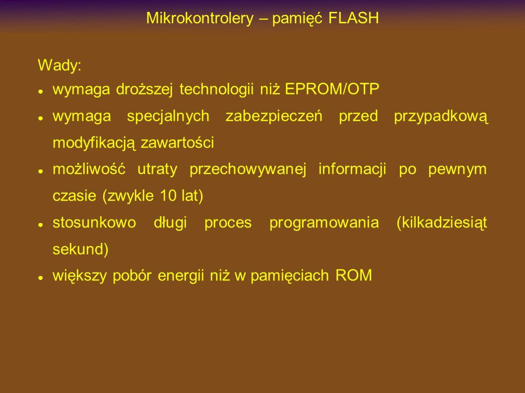 Mikrokontrolery – pamięć FLASH Wady: wymaga droższej technologii niż EPROM/OTP wymaga specjalnych zabezpieczeń przed przypadkową modyfikacją zawartości możliwość utraty przechowywanej informacji po pewnym czasie (zwykle 10 lat) stosunkowo długi proces programowania (kilkadziesiąt sekund) większy pobór energii niż w pamięciach ROM