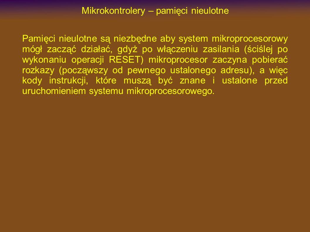 Mikrokontrolery – pamięci nieulotne Pamięci nieulotne są niezbędne aby system mikroprocesorowy mógł zacząć działać, gdyż po włączeniu zasilania (ściślej po wykonaniu operacji RESET) mikroprocesor zaczyna pobierać rozkazy (począwszy od pewnego ustalonego adresu), a więc kody instrukcji, które muszą być znane i ustalone przed uruchomieniem systemu mikroprocesorowego.