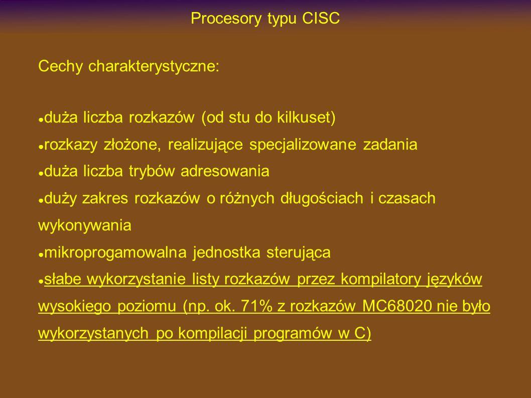 Procesory typu CISC Cechy charakterystyczne: duża liczba rozkazów (od stu do kilkuset) rozkazy złożone, realizujące specjalizowane zadania duża liczba trybów adresowania duży zakres rozkazów o różnych długościach i czasach wykonywania mikroprogamowalna jednostka sterująca słabe wykorzystanie listy rozkazów przez kompilatory języków wysokiego poziomu (np.