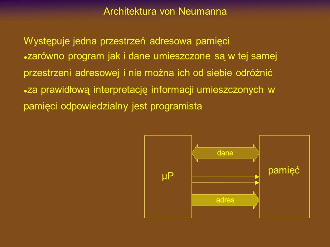 Architektura von Neumanna Występuje jedna przestrzeń adresowa pamięci zarówno program jak i dane umieszczone są w tej samej przestrzeni adresowej i nie można ich od siebie odróżnić za prawidłową interpretację informacji umieszczonych w pamięci odpowiedzialny jest programista µP dane pamięć adres