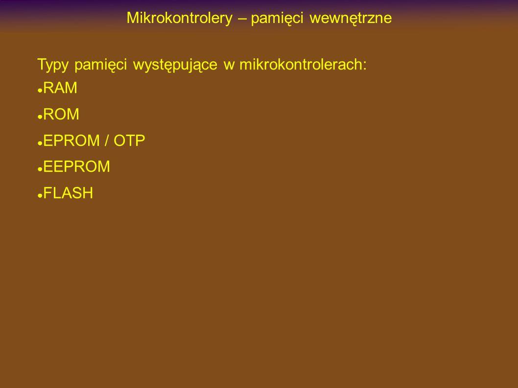 Mikrokontrolery – pamięci wewnętrzne Typy pamięci występujące w mikrokontrolerach: RAM ROM EPROM / OTP EEPROM FLASH
