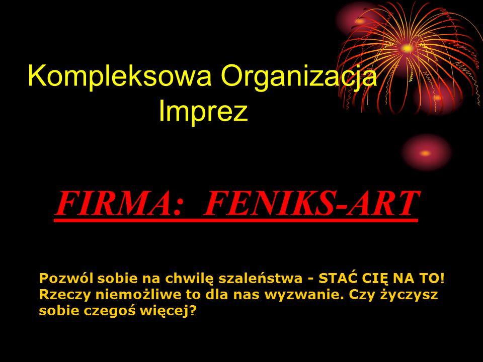 Kompleksowa Organizacja Imprez FIRMA: FENIKS-ART Pozwól sobie na chwilę szaleństwa - STAĆ CIĘ NA TO! Rzeczy niemożliwe to dla nas wyzwanie. Czy życzys