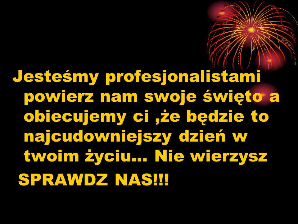Jesteśmy profesjonalistami powierz nam swoje święto a obiecujemy ci,że będzie to najcudowniejszy dzień w twoim życiu… Nie wierzysz SPRAWDZ NAS!!!