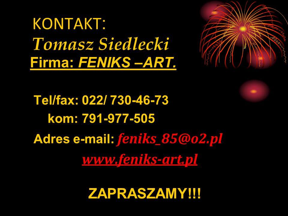 KONTAKT : Tomasz Siedlecki Firma: FENIKS –ART. Tel/fax: 022/ 730-46-73 kom: 791-977-505 Adres e-mail: feniks_85@o2.pl www.feniks-art.pl ZAPRASZAMY!!!