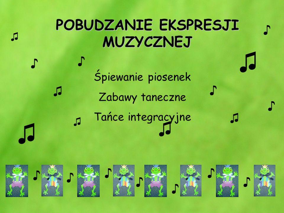 POBUDZANIE EKSPRESJI MUZYCZNEJ Śpiewanie piosenek Zabawy taneczne Tańce integracyjne