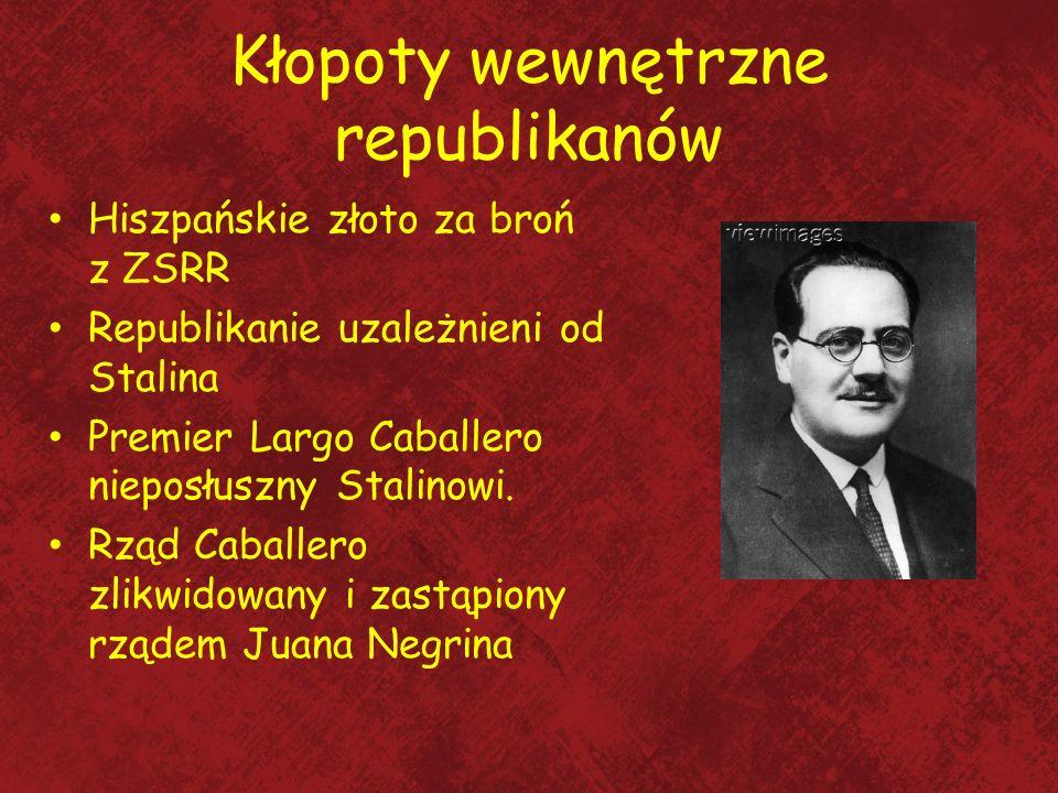 Kłopoty wewnętrzne republikanów Hiszpańskie złoto za broń z ZSRR Republikanie uzależnieni od Stalina Premier Largo Caballero nieposłuszny Stalinowi. R