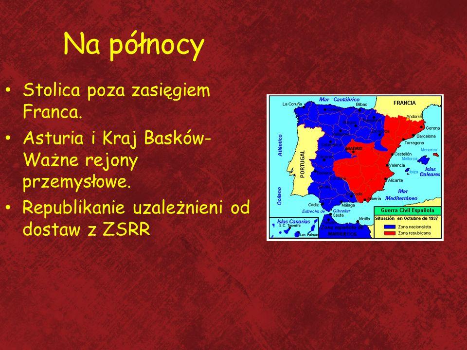 Na północy Stolica poza zasięgiem Franca. Asturia i Kraj Basków- Ważne rejony przemysłowe. Republikanie uzależnieni od dostaw z ZSRR