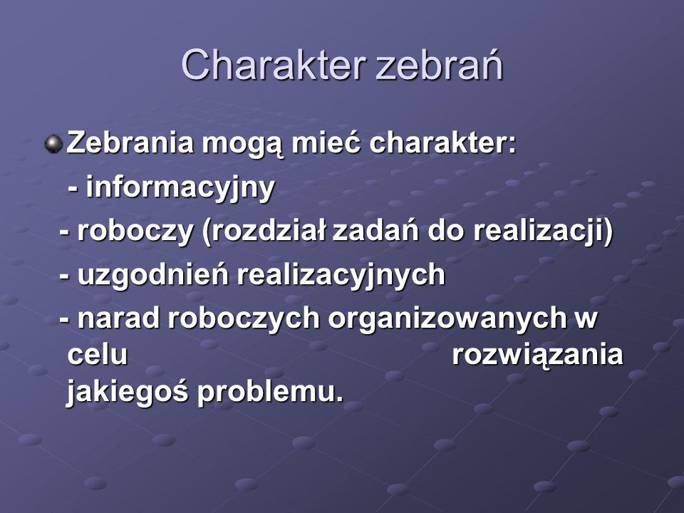 Charakter zebrań Zebrania mogą mieć charakter: - informacyjny - roboczy (rozdział zadań do realizacji) - roboczy (rozdział zadań do realizacji) - uzgo