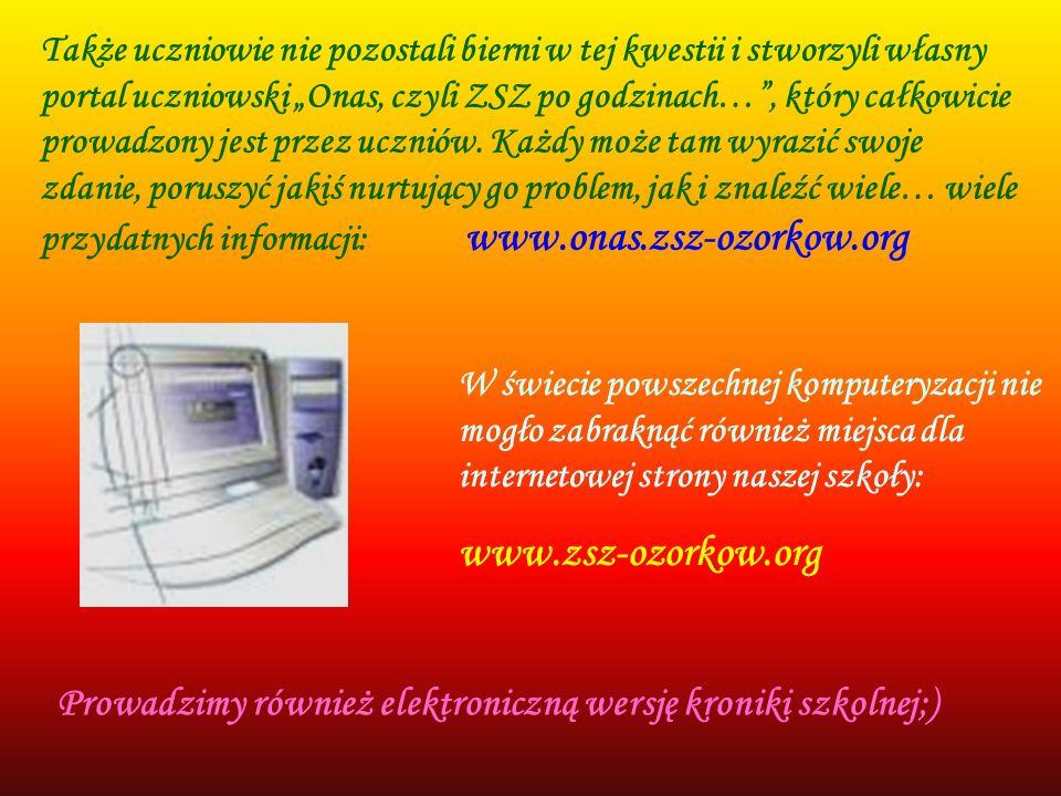 W świecie powszechnej komputeryzacji nie mogło zabraknąć również miejsca dla internetowej strony naszej szkoły: www.zsz-ozorkow.org Także uczniowie ni