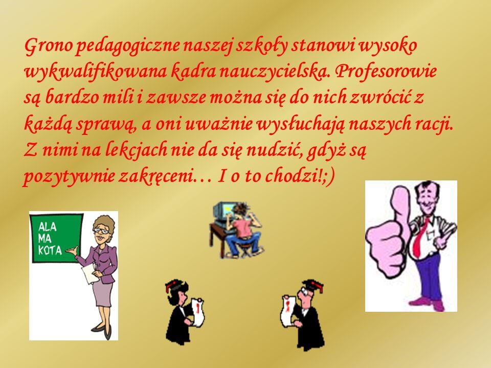 Grono pedagogiczne naszej szkoły stanowi wysoko wykwalifikowana kadra nauczycielska. Profesorowie są bardzo mili i zawsze można się do nich zwrócić z