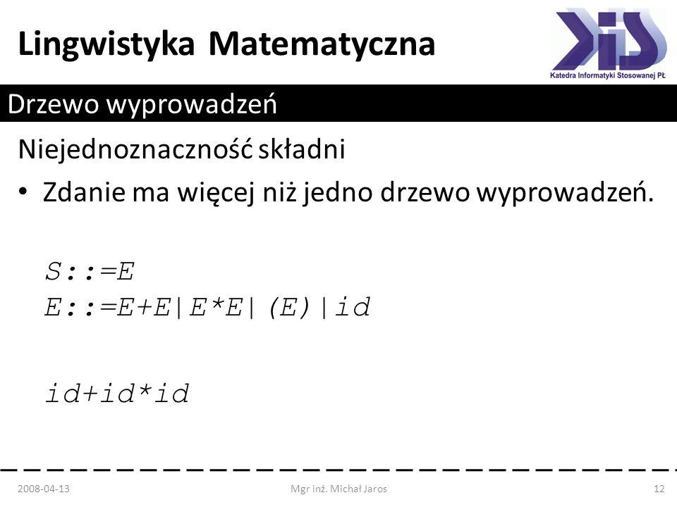 Lingwistyka Matematyczna Drzewo wyprowadzeń Niejednoznaczność składni Zdanie ma więcej niż jedno drzewo wyprowadzeń. S::=E E::=E+E|E*E|(E)|id id+id*id